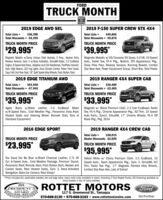 """FORDTRUCK MONTHBUILTTOUGH2019 EDGE AWD SEL2019 F-150 SUPER CREW STX 4X4$36,390Total Discounts = -$6,395Total Lists =Total Discounts = -$9,870Total Lists =$49,865TRUCK MONTH PRICETRUCK MONTH PRICE$29,995*$39,995*Magnetic Metallic w/Ebony Unique Cloth Buckets, 5 Pass., Keyless Entry. Magnetic Metallic w/40/Console/40 Seats, 5.0 v8, 10 SpeedReverse Sensors, Sync 3 w/Voice Activation, SiriusXM Radio, 2.0 EcoBoost Auto., Trailer Tow, FX-4 Pkg., Boxlink, STX Appearance Pkg.,Engine, 8 Speed Auto Trans, Adaptive and LED Headlamps, FordPass Connect, Snow Plow Prep, Reverse Sensors, Running Boards, LimitedAuto. High Beams, LED Fog Lights, Dual Climate Control, Power Front Seats, Slip Rear Axle, Power Equipment Group, Short Box, Skid PlatesEasy Fold 2nd Row Seat, 18"""" Spit Spoke Alloy Wheels, Push Button Start2019 EDGE TITANIUM AWD2019 RANGER 4XX4 SUPER CABTotal Lists =$43,940Total Lists =$36,400Total Discounts = -$2,405Total Discounts = -$7,945TRUCK MONTH PRICETRUCK MONTH PRICE$35,995*$33,995*Agate Black w/Black Leather, 2.0 EcoBoost Motor Magnetic w/ Black Premium Cloth, 2.3 Liter EcoBoost, Trailerw/8-Speed Trans., Cold Weather Pkg.,, Panoramic Vista Roof, Tow, FX-4 Pkg., Chrome Appearance Pkg., XLT Trim, 10 SpeedHeated Seats and Steering Wheel, Remote Start, Tons ofStandard Equipment!Auto Trans., Sync3, SiriusXM, 17"""" Chrome Wheels, FX-4 OffRoad Pkg., Pkg. 301A2016 EDGE SPORT2019 RANGER 4X4 CREW CAB$38,015Dealer Discounts -$2,020Total Lists =TRUCK MONTH PRICE$23,995*TRUCK MONTH PRICE$35,995*Too Good Too Be Blue w/Black Charcoal Leather, 2.7L V6 