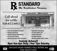 R STANDARDMy Neighborhosd PharmacyS Siandard Pharnacy,Call aheadfor refills508-672-6911 Easy Prescription Transfers Delivery Services Blood Pressure Monitoring Flu Vaccine Clinics Most Insurance Plans Accepted Specialty Packaging 24 Hour Refill Line Utility Payments Postage Stamps Massachusetts State LotteryCurbside Delivery!!Open 9am-6pm Daily | 9am -1pm Saturday246 EAST MAIN STREET, FALL RIVER, MAFAX 508-677-2952VISAMasterCardNW-CN13881504 R STANDARD My Neighborhosd Pharmacy S Siandard Pharnacy, Call ahead for refills 508-672-6911  Easy Prescription Transfers  Delivery Services  Blood Pressure Monitoring  Flu Vaccine Clinics  Most Insurance Plans Accepted  Specialty Packaging  24 Hour Refill Line  Utility Payments  Postage Stamps  Massachusetts State Lottery Curbside Delivery!! Open 9am-6pm Daily | 9am -1pm Saturday 246 EAST MAIN STREET, FALL RIVER, MA FAX 508-677-2952 VISA MasterCard NW-CN13881504