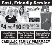 Fast, Friendly ServicemedsafeMEDICATICNCISPOSALmedsafeSafe Collection Proper DestructionGoODR/NEIGHBORPHARMACYmedsafe$4 AND$10PRESCRIPTIONDRUGS STOP IN FOR DETAILSLocal DeliveryAvailable Free ParkingMon.-Fri. 9 am-5 pm Downtown CadillacSat. 9 am-4 pmSun. 10 am-2 pm108 N. Mitchell St.231-775-8200CADILLAC FAMILY PHARMACYA BUSINESS BUILT ON CUSTOMER SERVICE Fast, Friendly Service medsafe MEDICATICN CISPOSAL medsafe Safe Collection Proper Destruction GoOD R/NEIGHBOR PHARMACY medsafe $4 AND $10 PRESCRIPTION DRUGS STOP IN FOR DETAILS Local Delivery Available  Free Parking Mon.-Fri. 9 am-5 pm Downtown Cadillac Sat. 9 am-4 pm Sun. 10 am-2 pm 108 N. Mitchell St. 231-775-8200 CADILLAC FAMILY PHARMACY A BUSINESS BUILT ON CUSTOMER SERVICE