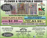 """FLOWER & VEGETABLE SEEDSTo help protectour customerswe are offeringcurb side pick-upBURPEE.&LAWN & GARDEN20%OFFYou won't find a larger selection  Over 20,000 packetsNEW SHIPMENTSUCCULENTS & HOUSE PLANTSPANSYONION PLANTS & SETSHERBS $2.99 Pack4.5"""" pot& VIOLA$3.99eaBROCCOLI  BRUSSELS SPROUTS CABBAGE  CAULIFLOWER  KALE  KOHLRABISATISFACTION GUARANTEED OR YOUR MONEY BACKFREE FERTILIZER""""Your Growing Store""""232-GROW (4769)11/2 Miles East of I-35on E. 13th St. AmesSENIOR CITIZEN'S DAYHOLUEGREENHOUSES, INC.EVERY MONDAY 10% OFFExcludes Sale ItemsMon-Fri 9:00-6:00Sat 9:00-5:00Now AcceptingJob Applications.Sun 12:00-5:00While supplies last.Expires 4-6-20 FLOWER & VEGETABLE SEEDS To help protect our customers we are offering curb side pick-up BURPEE. & LAWN & GARDEN 20% OFF You won't find a larger selection  Over 20,000 packets NEW SHIPMENT SUCCULENTS & HOUSE PLANTS PANSY ONION PLANTS & SETS HERBS $2.99 Pack 4.5"""" pot & VIOLA$3.99 ea BROCCOLI  BRUSSELS SPROUTS CABBAGE  CAULIFLOWER  KALE  KOHLRABI SATISFACTION GUARANTEED OR YOUR MONEY BACK FREE FERTILIZER """"Your Growing Store"""" 232-GROW (4769) 11/2 Miles East of I-35 on E. 13th St. Ames SENIOR CITIZEN'S DAY HOLUE GREENHOUSES, INC. EVERY MONDAY 10% OFF Excludes Sale Items Mon-Fri 9:00-6:00 Sat 9:00-5:00 Now Accepting Job Applications. Sun 12:00-5:00 While supplies last. Expires 4-6-20"""