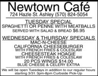 Newtown Café724 Hazle St. Ashley (570) 824-5054TUESDAY SPECIALSPAGHETTI OR PENNE WITH MEATBALLSSERVED WITH SALAD & BREAD $6.95WEDNESDAY & THURSDAY SPECIALSMAC-N-CHEESECALIFORNIA CHEESEBURGERWITH FRENCH FRIES & COLESLAWCHEESESTEAK HOAGIEWITH FRENCH FRIES & COLESLAW20 PCS WINGS $14.00BLUE CHEESE & CELERY EXTRAWe will be open Tuesdays in addition to our regular hoursstarting 3/31. 3pm-8pm Curbside Pick-Up Newtown Café 724 Hazle St. Ashley (570) 824-5054 TUESDAY SPECIAL SPAGHETTI OR PENNE WITH MEATBALLS SERVED WITH SALAD & BREAD $6.95 WEDNESDAY & THURSDAY SPECIALS MAC-N-CHEESE CALIFORNIA CHEESEBURGER WITH FRENCH FRIES & COLESLAW CHEESESTEAK HOAGIE WITH FRENCH FRIES & COLESLAW 20 PCS WINGS $14.00 BLUE CHEESE & CELERY EXTRA We will be open Tuesdays in addition to our regular hours starting 3/31. 3pm-8pm Curbside Pick-Up