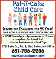 Pat-X-CakeChild CareSERVING THE COMMUNITY FOR 25 YEARS!CALL NOW! ASK ABOUT OUR TUITION SPECIAL! HOURS 6am-6pm  Ages 6 weeks to 12 years Long-Term Dedicated Staff Secure Environment  Field Trips7761 Lake Dr., Ste. E, Lino Lakes, MN 55014651-786-2286www.patacakemn.com663816 Pat-X-Cake Child Care SERVING THE COMMUNITY FOR 25 YEARS! CALL NOW! ASK ABOUT OUR TUITION SPECIAL!  HOURS 6am-6pm  Ages 6 weeks to 12 years  Long-Term Dedicated Staff  Secure Environment  Field Trips 7761 Lake Dr., Ste. E, Lino Lakes, MN 55014 651-786-2286 www.patacakemn.com 663816