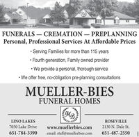 FUNERALS  CREMATION  PREPLANNINGPersonal, Professional Services At Affordable PricesServing Families for more than 115 years Fourth generation, Family owned provider We provide a personal, thorough serviceWe offer free, no-obligation pre-planning consultationsMUELLER-BIESFUNERAL HOMESMB,LINO LAKESROSEVILLE7050 Lake Drivewww.muellerbies.com2130 N. Dale St.651-784-3390email: staff@muellerbies.com651-487-2550663815 FUNERALS  CREMATION  PREPLANNING Personal, Professional Services At Affordable Prices Serving Families for more than 115 years  Fourth generation, Family owned provider  We provide a personal, thorough service We offer free, no-obligation pre-planning consultations MUELLER-BIES FUNERAL HOMES MB, LINO LAKES ROSEVILLE 7050 Lake Drive www.muellerbies.com 2130 N. Dale St. 651-784-3390 email: staff@muellerbies.com 651-487-2550 663815