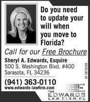 Do you needto update yourwill whenyou move toFlorida?Call for our Free BrochureSheryl A. Edwards, Esquire500 S. Washington Blvd. # 400Sarasota, FL 34236(941) 363-0110www.edwards-lawfirm.comTHEEDWARDSLA W F IRM PLSF-1873538 Do you need to update your will when you move to Florida? Call for our Free Brochure Sheryl A. Edwards, Esquire 500 S. Washington Blvd. # 400 Sarasota, FL 34236 (941) 363-0110 www.edwards-lawfirm.com THE EDWARDS LA W F IRM PL SF-1873538