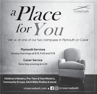 a Placefor YouCrossroadsCHUR CHVisit us at one of our two campuses in Plymouth or CulverPlymouth ServicesSunday mornings at 8:15, 9:45 and 11:15Culver ServiceSaturday evening at 6:30Children's Ministry, Pre-Teen & Teen Ministry,Community Groups, Adult Bible Studies & more!crossroadsefc.com  fO/crossroadsefc a Place for You Crossroads CHUR CH Visit us at one of our two campuses in Plymouth or Culver Plymouth Services Sunday mornings at 8:15, 9:45 and 11:15 Culver Service Saturday evening at 6:30 Children's Ministry, Pre-Teen & Teen Ministry, Community Groups, Adult Bible Studies & more! crossroadsefc.com  fO/crossroadsefc