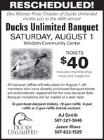 RESCHEDULED!Des Moines River Chapter of Ducks Unlimitedinvites you to the 44th annualDucks Unlimited BanquetSATURDAY, AUGUST 1Windom Community CenterTICKETS$40Includes membership,meal and magazine.All banquet raffles will take place on August 1. Allmembers who have already purchased banquet ticketsare automatically registered for the new banquet date.Banquet invitations will be mailed at a later date.To purchase banquet tickets, 10-gun raffle, 4-gunraffle or 2-gun raffle tickets contact:AJ Smith507-327-5646DUCKSUNLIMITEDJason Kloss507-822-1529 RESCHEDULED! Des Moines River Chapter of Ducks Unlimited invites you to the 44th annual Ducks Unlimited Banquet SATURDAY, AUGUST 1 Windom Community Center TICKETS $40 Includes membership, meal and magazine. All banquet raffles will take place on August 1. All members who have already purchased banquet tickets are automatically registered for the new banquet date. Banquet invitations will be mailed at a later date. To purchase banquet tickets, 10-gun raffle, 4-gun raffle or 2-gun raffle tickets contact: AJ Smith 507-327-5646 DUCKS UNLIMITED Jason Kloss 507-822-1529