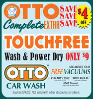 OTTO N 4SAVESAVECLIFCompleteiXTRASAVE, OFETOUCHFREEWash & Power Dry ONLY $9OTTOASK ABOUT OURFREE VACUUMS2163 NW 7 Hwy 920 E 23rd StJust north of I-70Just east of NolandCAR WASH6545 TroostJust south of Myers BlvdExpires 4/4/20. Not valid with other discounts or tokens.SAVE OTTO N 4 SAVE SAVE CLIF CompleteiXTRAS AVE, OFE TOUCHFREE Wash & Power Dry ONLY $9 OTTO ASK ABOUT OUR FREE VACUUMS 2163 NW 7 Hwy 920 E 23rd St Just north of I-70 Just east of Noland CAR WASH 6545 Troost Just south of Myers Blvd Expires 4/4/20. Not valid with other discounts or tokens. SAVE