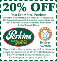 20% OFFYour Entire Meal PurchasePresent this coupon to the cashier at the time of sale & receive a20% discount off your total bill (including entrées, drinks, sideitems & desserts). Excludes Senior Menu, Kids Eat Free,& other Discounted Items.&PerkinsCLIPRESTAURANT&BAKERYExpires4/7/2020*Not valid with any other special or discountprograms. Valid only at Perkins Restaurant &Bakery located at Independence, MO.One coupon per person, per visit.SAVE 20% OFF Your Entire Meal Purchase Present this coupon to the cashier at the time of sale & receive a 20% discount off your total bill (including entrées, drinks, side items & desserts). Excludes Senior Menu, Kids Eat Free, & other Discounted Items. & Perkins CLIP RESTAURANT &BAKERY Expires 4/7/2020 *Not valid with any other special or discount programs. Valid only at Perkins Restaurant & Bakery located at Independence, MO. One coupon per person, per visit. SAVE