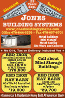 25YearsExp.InsuredWARRANTYHONESTYJONESLicensedBUILDING SYSTEMSwww.jonesbuildingsystems.comOffice 479-644-6336  Fax 479-657-6701Metal BuildingsMini StorageMetal RoofingSite Work and Concrete* No Dirt, Tax or Delivery Included Yet *RED IRONTInstalled Includes Slab100x125x16InsulatedIncl. 4 0/H &4 W/I Doors$179,500Call aboutMini StorageBuildingsRED IRONRED IRONHAY BARNInstalled64x75, Roof onlyw/piersHAY BARN40x75x16 InstalledRoof only w/piers$29,700*Commercial & ResidentialHeavy Built All American Steel*$19,600 25 Years Exp. Insured WARRANTY HONESTY JONES Licensed BUILDING SYSTEMS www.jonesbuildingsystems.com Office 479-644-6336  Fax 479-657-6701 Metal Buildings Mini Storage Metal Roofing Site Work and Concrete * No Dirt, Tax or Delivery Included Yet * RED IRONT Installed Includes Slab 100x125x16 Insulated Incl. 4 0/H & 4 W/I Doors $179,500 Call about Mini Storage Buildings RED IRON RED IRON HAY BARN Installed 64x75, Roof only w/piers HAY BARN 40x75x16 Installed Roof only w/piers $29,700 *Commercial & ResidentialHeavy Built All American Steel* $19,600