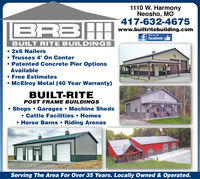 1110 W. HarmonyNeosho, MO417-632-4675|BRBHwww.builtritebuilding.comlike us onfacebookBUILT RITE BUILDINGS 2x6 Nailers Trusses 4' On Center Patented Concrete Pier OptionsAvailable Free Estimates McElroy Metal (40 Year Warranty)BUILT-RITEPOST FRAME BUILDINGSShops  Garages  Machine Sheds Cattle Facilities  Homes Horse Barns  Riding ArenasServing The Area For Over 35 Years. Locally Owned & Operated. 1110 W. Harmony Neosho, MO 417-632-4675 |BRBH www.builtritebuilding.com like us on facebook BUILT RITE BUILDINGS  2x6 Nailers  Trusses 4' On Center  Patented Concrete Pier Options Available  Free Estimates  McElroy Metal (40 Year Warranty) BUILT-RITE POST FRAME BUILDINGS Shops  Garages  Machine Sheds  Cattle Facilities  Homes  Horse Barns  Riding Arenas Serving The Area For Over 35 Years. Locally Owned & Operated.