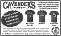 CAVENDER'SCavender's stores will offer customersFFA and Youth Livestock Show SupportT-shirts with proceeds benefiting theFFA (Future Farmers of America).$15 and $18 and areavailable starting11Shirts will be sold forWBZCALAMKSMonday, March 23No Biz LikeShow BizRafter CStock ShowStrong100% of proceeds will be donated to FFA Foundations in the 12 states whereCavender's has stores: Texas, Oklahoma, Arkansas, Louisiana, Colorado,Missouri, Mississippi, Nebraska, Kansas, New Mexico, Alabama and Florida.To find store locations or to shop online, visit cavenders.comOUNDIANOLLY CAVENDER'S Cavender's stores will offer customers FFA and Youth Livestock Show Support T-shirts with proceeds benefiting the FFA (Future Farmers of America). $15 and $18 and are available starting 11 Shirts will be sold for WBZ CALAMKS Monday, March 23 No Biz Like Show Biz Rafter C Stock Show Strong 100% of proceeds will be donated to FFA Foundations in the 12 states where Cavender's has stores: Texas, Oklahoma, Arkansas, Louisiana, Colorado, Missouri, Mississippi, Nebraska, Kansas, New Mexico, Alabama and Florida. To find store locations or to shop online, visit cavenders.com OUNDIA NOLLY