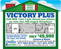 ENERGYSMARTHOMESVICTORY PLUS16x80 HUGE 3 bed, 2 bath, thermal pane windows,pex water lines, OSB wrapped, EnergySmartUTILBEDROOM3LIVING ROOMMASTERBEDROOMKITBEDROOM 2Exclusive Neosho Package.Includes Delivery, set up, ONLY 49,999A/C, steps, and skirtingExclusive to NeoshoClaytonAt I-49, Exit 27 (Loves), 1 Mile East on Hwy. 86, Neosho, MOhomes 877-582-6767  417-451-6767f NEOSHO M-F  6pmwww.claytonhomesofneosho.com Sat.  5pm ENERGY SMART HOMES VICTORY PLUS 16x80 HUGE 3 bed, 2 bath, thermal pane windows, pex water lines, OSB wrapped, EnergySmart UTIL BEDROOM3 LIVING ROOM MASTER BEDROOM KIT BEDROOM 2 Exclusive Neosho Package. Includes Delivery, set up, ONLY 49,999 A/C, steps, and skirting Exclusive to Neosho Clayton At I-49, Exit 27 (Loves), 1 Mile East on Hwy. 86, Neosho, MO homes 877-582-6767  417-451-6767 f NEOSHO M-F  6pm www.claytonhomesofneosho.com Sat.  5pm