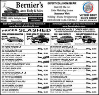 License135Bernier's EXPERT COLLISION REPAIRECALL &2019READERSCHOICETHEState-Of-The-ArtColor Matching SystemAuto Body & SalesYOU HAVE THE RIGHT TO CHOOSE YOUR BODY SHOP100% Satisfaction INSURANCE CLAIMInsurance WorkVOTED BESTWelding  Frame Straightening BODY SHOPCHIEFFREE LOANER CARS AVAILABLE 2016, 2017, 2018 & 2019GuaranteePROCESSINGBODY SHOP 401-762-5252 | 620 Pond Street, Woonsocket, RIwww.BerniersAutoBodyRI.comAUTO SALES 401-762-1040 | 620 Pond Street, Woonsocket, RIwww.BerniersAuto.comPRICES SLAS HED NO REASONABLE OFFER REFUSED!All vehicles leave with a state inspection and an in-house warranty2008 HYUNDAI ELANTRA | 12 GMC SIERRA Z71 CREW CAB 4X4$5,905-$5,4952011 KIA FORTE EX2009 JEEP WRANGLER X 4x4$6,995-$6,495$15,405$14,995S19,405$12,4951 owner, must see, blue07 FORD FOCUS LXLike new, must seeHatch back, must see09 TOYOTA COROLLA S95 $4,495 Sun roof, must see, looks & runs great .05 HYUNDAI TUCSON V6o105 $5,995 Auto, looks & runs great, 1 owner, black.Low miles, mint condition, must seeLow miles, must see..09 CHEVROLET HHR$6,995Low miles, must se..$6,496 $5,99506 LINCOLN TOWN CARMust see, looks & runs great.05 HYUNDAI SONATAAuto, sun roof, must see..11 CHEVY TRAVERSE LT 4X4Must see, looks & runs great..10 FORD EDGE LTD10 CHRYSLER TOWN & COUNTRY5,905 SOLD Must see, looks & runs great, leather, loaded.$7,99507 CHEVY TRAILBLAZER LS5 SOLD Must see, looks & runs great.12 MITSUBISHI GALANT36,496 $5,995$9,995 Looks & runs great.$6,995 $6,49511 HYUNDAI ELANTRA WAGON TOURINGLoaded, must see.405 $7,995 1 owner, must see, looks & runs great.07 PONTIAC G6$6,995 Looks & runs great, must see.10 FORD ESCAPE$6,995 Must see, looks & runs great..08 CHEVROLET IMPALA$6,996 $6,49510 TOYOTA COROLLA LELooks & runs great, tan.07 YOA CAMERMust see, looks & runs great..12 CHEVROLET MALIBULooks & runs great .08 HYUNDAI ACCENTLow miles, looks & runs great.07 KIA SORENTOLooks & runs great, blue.496 $4,995SOLD$6,495 Looks & runs great .$6,996 $6,49508 HYUNDAI ELANTRA05 SOLD Black, low miles, one owner..$5,49510 HYUNDAI ELANTRA$6,495 Silver, must see, low miles. .$5,995......TIMES License135 Bernier's EXPERT COLLISION REPAIR E CALL & 2019 READERS CHOICE THE State-Of-The-Art Color Matching System Auto Body & Sales YOU HAVE THE RIGHT TO CHOOSE YOUR BODY SHOP 100% Satisfaction INSURANCE CLAIM Insurance Work VOTED BEST Welding  Frame Straightening BODY SHOP CHIEF FREE LOANER CARS AVAILABLE 2016, 2017, 2018 & 2019 Guarantee PROCESSING BODY SHOP 401-762-5252 | 620 Pond Street, Woonsocket, RI www.BerniersAutoBodyRI.com AUTO SALES 401-762-1040 | 620 Pond Street, Woonsocket, RI www.BerniersAuto.com PRICES SLAS HED NO REASONABLE OFFER REFUSED! All vehicles leave with a state inspection and an in-house warranty 2008 HYUNDAI ELANTRA | 12 GMC SIERRA Z71 CREW CAB 4X4 $5,905- $5,495 2011 KIA FORTE EX 2009 JEEP WRANGLER X 4x4 $6,995- $6,495 $15,405 $14,995 S19,405 $12,495 1 owner, must see, blue 07 FORD FOCUS LX Like new, must see Hatch back, must see 09 TOYOTA COROLLA S 95 $4,495 Sun roof, must see, looks & runs great . 05 HYUNDAI TUCSON V6 o105 $5,995 Auto, looks & runs great, 1 owner, black. Low miles, mint condition, must see Low miles, must see.. 09 CHEVROLET HHR $6,995 Low miles, must se.. $6,496 $5,995 06 LINCOLN TOWN CAR Must see, looks & runs great. 05 HYUNDAI SONATA Auto, sun roof, must see.. 11 CHEVY TRAVERSE LT 4X4 Must see, looks & runs great.. 10 FORD EDGE LTD 10 CHRYSLER TOWN & COUNTRY 5,905 SOLD Must see, looks & runs great, leather, loaded. $7,995 07 CHEVY TRAILBLAZER LS 5 SOLD Must see, looks & runs great. 12 MITSUBISHI GALANT 36,496 $5,995 $9,995 Looks & runs great. $6,995 $6,495 11 HYUNDAI ELANTRA WAGON TOURING Loaded, must see. 405 $7,995 1 owner, must see, looks & runs great. 07 PONTIAC G6 $6,995 Looks & runs great, must see. 10 FORD ESCAPE $6,995 Must see, looks & runs great.. 08 CHEVROLET IMPALA $6,996 $6,495 10 TOYOTA COROLLA LE Looks & runs great, tan. 07 YOA CAMER Must see, looks & runs great.. 12 CHEVROLET MALIBU Looks & runs great . 08 HYUNDAI ACCENT Low miles, looks & runs great. 07 KIA SORENTO Looks & runs great, blue. 496 $4,995 SOLD $6,495 Looks & runs great . $6,996 $6,495 08 HYUNDAI ELANTRA 05 SOLD Black, low miles, one owner.. $5,495 10 HYUNDAI ELANTRA $6,495 Silver, must see, low miles. . $5,995 ...... TIMES