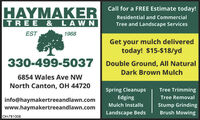 Call for a FREE Estimate today!HAYMAKERTREE & LAWNResidential and CommercialTree and Landscape ServicesEST1968Get your mulch deliveredtoday! $15-$18/yd330-499-5037 | Double Ground, All NaturalDark Brown Mulch6854 Wales Ave NWNorth Canton, OH 44720Spring CleanupsTree TrimmingEdgingTree Removalinfo@haymakertreeandlawn.comwww.haymakertreeandlawn.comStump GrindingBrush MowingMulch InstallsLandscape BedsOH-781008 Call for a FREE Estimate today! HAYMAKER TREE & LAWN Residential and Commercial Tree and Landscape Services EST 1968 Get your mulch delivered today! $15-$18/yd 330-499-5037 | Double Ground, All Natural Dark Brown Mulch 6854 Wales Ave NW North Canton, OH 44720 Spring Cleanups Tree Trimming Edging Tree Removal info@haymakertreeandlawn.com www.haymakertreeandlawn.com Stump Grinding Brush Mowing Mulch Installs Landscape Beds OH-781008