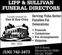 LIPP & SULLIVANFUNERAL DIRECTORSServing Yuba-SutterLocally owned byDan & Kay Gray Families ForGenerations· Funerals- Cremations· Pre-Arrangements· ShippingEst. 1923629 D Street,(530) 742-2473Marysville,CA 95901CA LIC. FD387 LIPP & SULLIVAN FUNERAL DIRECTORS Serving Yuba-Sutter Locally owned by Dan & Kay Gray Families For Generations · Funerals - Cremations · Pre-Arrangements · Shipping Est. 1923 629 D Street, (530) 742-2473 Marysville,CA 95901 CA LIC. FD387