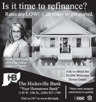 """Is it time to refinance?Rates are LOW! Call today to get started.Ann FinchumAVP/Loan OfficerNMLS ID 709302Ask us about theHB$5,000 WelcomeHome Grant!The Hicksville Bank""""Your Hometown Bank""""*Must meet programrestrictions to qualify.1130 W. 15th St., (260) 927-1700Visit us 24/7 at www.thb.bankFDICBOUAL HOUSndLENDER Is it time to refinance? Rates are LOW! Call today to get started. Ann Finchum AVP/Loan Officer NMLS ID 709302 Ask us about the HB $5,000 Welcome Home Grant! The Hicksville Bank """"Your Hometown Bank"""" *Must meet program restrictions to qualify. 1130 W. 15th St., (260) 927-1700 Visit us 24/7 at www.thb.bank FDIC BOUAL HOUSnd LENDER"""