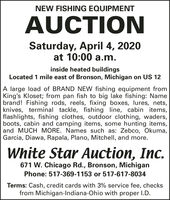 NEW FISHING EQUIPMENTAUCTIONSaturday, April 4, 2020at 10:00 a.m.inside heated buildingsLocated 1 mile east of Bronson, Michigan on US 12A large load of BRAND NEW fishing equipment fromKing's Kloset; from pan fish to big lake fishing: Namebrand! Fishing rods, reels, fixing boxes, lures, nets,knives, terminal tackle, fishing line, cabin items,flashlights, fishing clothes, outdoor clothing, waders,boots, cabin and camping items, some hunting items,and MUCH MORE. Names such as: Zebco, Okuma,Garcia, Diawa, Rapala, Plano, Mitchell, and more.White Star Auction, Inc.671 W. Chicago Rd., Bronson, MichiganPhone: 517-369-1153 or 517-617-8034Terms: Cash, credit cards with 3% service fee, checksfrom Michigan-Indiana-Ohio with proper I.D. NEW FISHING EQUIPMENT AUCTION Saturday, April 4, 2020 at 10:00 a.m. inside heated buildings Located 1 mile east of Bronson, Michigan on US 12 A large load of BRAND NEW fishing equipment from King's Kloset; from pan fish to big lake fishing: Name brand! Fishing rods, reels, fixing boxes, lures, nets, knives, terminal tackle, fishing line, cabin items, flashlights, fishing clothes, outdoor clothing, waders, boots, cabin and camping items, some hunting items, and MUCH MORE. Names such as: Zebco, Okuma, Garcia, Diawa, Rapala, Plano, Mitchell, and more. White Star Auction, Inc. 671 W. Chicago Rd., Bronson, Michigan Phone: 517-369-1153 or 517-617-8034 Terms: Cash, credit cards with 3% service fee, checks from Michigan-Indiana-Ohio with proper I.D.