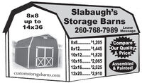 Slabaugh'sStorage Barns260-768-7989 Message8x8up to14x36Leave8x8. . $1,205812........ 1,44510x12.. $1,82010x16. $2,06512x16. $2,52512x20.. 2,910CompareOur Quality& Price!Assembled& Painted!customstoragebarns.com Slabaugh's Storage Barns 260-768-7989 Message 8x8 up to 14x36 Leave 8x8. . $1,205 812........ 1,445 10x12.. $1,820 10x16. $2,065 12x16. $2,525 12x20.. 2,910 Compare Our Quality & Price! Assembled & Painted! customstoragebarns.com