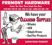 FREMONT HARDWAREService You Want From People You Kuow.OPEN MON. THRU FRI. 7AM - 5PM; SAT. ZAM - 4:30PM; SUN. 9AM - 2PMWe have yourCLEANING SUPPLIESWindex,  409 Simple Green Swiffer ProductsDOWNTOWN FREMONT FREMONT HARDWARE Service You Want From People You Kuow. OPEN MON. THRU FRI. 7AM - 5PM; SAT. ZAM - 4:30PM; SUN. 9AM - 2PM We have your CLEANING SUPPLIES Windex ,  409  Simple Green  Swiffer Products DOWNTOWN FREMONT