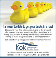 It's never too late to get your ducks in a row!Discussing your final wishes now is one of the greatestgifts you can give your loved ones. Planning ahead andputting your choices in writing saves family members fromhaving to make tough decisions at an emotional time.Call today to set up an appointment to consider your optionsKokFuneral Home &Cremation Service1201 Portland Avenue  St. Paul Park, MN  (651) 459-28757676 80th Street S  Cottage Grove, MN (651) 459-2483 It's never too late to get your ducks in a row! Discussing your final wishes now is one of the greatest gifts you can give your loved ones. Planning ahead and putting your choices in writing saves family members from having to make tough decisions at an emotional time. Call today to set up an appointment to consider your options Kok Funeral Home & Cremation Service 1201 Portland Avenue  St. Paul Park, MN  (651) 459-2875 7676 80th Street S  Cottage Grove, MN  (651) 459-2483