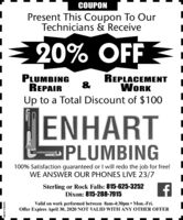 COUPONPresent This Coupon To OurTechnicians & Receive20% OFF =PLUMBINGREPAIRREPLACEMENT&WORKUp to a Total Discount of $100ENHARTPLUMBING100% Satisfaction guaranteed or I will redo the job for free!WE ANSWER OUR PHONES LIVE 23/7Sterling or Rock Falls: 815-625-3252Dixon: 815-288-7915Valid on work performed between 8am-4:30pm Mon.-Fri.Offer Expires April 30, 2020 NOT VALID WITH ANY OTHER OFFERSM-ST1763579 COUPON Present This Coupon To Our Technicians & Receive 20% OFF = PLUMBING REPAIR REPLACEMENT & WORK Up to a Total Discount of $100 ENHART PLUMBING 100% Satisfaction guaranteed or I will redo the job for free! WE ANSWER OUR PHONES LIVE 23/7 Sterling or Rock Falls: 815-625-3252 Dixon: 815-288-7915 Valid on work performed between 8am-4:30pm Mon.-Fri. Offer Expires April 30, 2020 NOT VALID WITH ANY OTHER OFFER SM-ST1763579