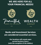 WE ARE HERE FOR ALLYOUR FINANCIAL NEEDS!First stATE Bank WEALTHSHANNON POLO LAKE CARROLLGROUPBanks and Investment Servicesare considered essential services.Our locations will remain opennormal business hours.(with the exception of the lobbies) WE ARE HERE FOR ALL YOUR FINANCIAL NEEDS! First stATE Bank WEALTH SHANNON POLO LAKE CARROLL GROUP Banks and Investment Services are considered essential services. Our locations will remain open normal business hours. (with the exception of the lobbies)
