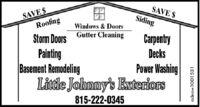 SAVE $RoofingSAVE $SidingWindows & DoorsCarpentryDecksStorm Doors Gutter CleaningPaintingBasement RemodelingLittle Johnny's EwteriorsPower Washing815-222-0345adno=1001 531 SAVE $ Roofing SAVE $ Siding Windows & Doors Carpentry Decks Storm Doors Gutter Cleaning Painting Basement Remodeling Little Johnny's Ewteriors Power Washing 815-222-0345 adno=1001 531