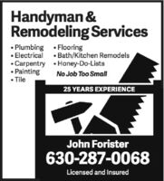 Handyman &Remodeling Services Plumbing  FlooringElectricalBath/Kitchen Remodels CarpentryCarpentry  Honey-Do-Lists Painting TileNo Job Too Small25 YEARS EXPERIENCEJohn Forister630-287-0068Licensed and Insured Handyman & Remodeling Services  Plumbing  Flooring Electrical Bath/Kitchen Remodels  Carpentry Carpentry  Honey-Do-Lists  Painting  Tile No Job Too Small 25 YEARS EXPERIENCE John Forister 630-287-0068 Licensed and Insured