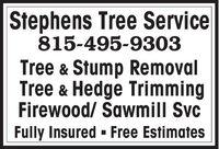 Stephens Tree Service815-495-9303Tree & Stump RemovalTree & Hedge TrimmingFirewood/ awmill SvcFully Insured - Free Estimates Stephens Tree Service 815-495-9303 Tree & Stump Removal Tree & Hedge Trimming Firewood/ awmill Svc Fully Insured - Free Estimates