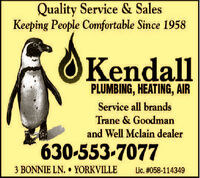 Quality Service & SalesKeeping People Comfortable Since 1958KendallPLUMBING, HEATING, AIRService all brandsTrane & Goodmanand Well Mclain dealer630-553-70773 BONNIE LN. YORKVILLELic. #058-114349 Quality Service & Sales Keeping People Comfortable Since 1958 Kendall PLUMBING, HEATING, AIR Service all brands Trane & Goodman and Well Mclain dealer 630-553-7077 3 BONNIE LN. YORKVILLE Lic. #058-114349