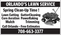 ORLANDO'S LAWN SERVICESpring Clean-Up Time !Lawn Cutting GutterCleaningCore Aeration PowerRakingMulchTrimmingCall Orlando - Free Estimates708-663-3377 ORLANDO'S LAWN SERVICE Spring Clean-Up Time ! Lawn Cutting GutterCleaning Core Aeration PowerRaking Mulch Trimming Call Orlando - Free Estimates 708-663-3377
