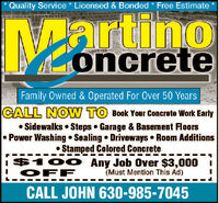 Quality Service * Licensed & Bonded * Free EstimateMoncreteFamily Owned & Operated For Over 50 YearsCALL NOW TO Book Your Concrete Work Early Sidewalks  Steps Garage & Basement FloorsPower Washing Sealing Driveways Room Additions Stamped Colored Concretei$10O Any Job Over $3,000OFF(Must Mention This Ad)CALL JOHN 630-985-7045 Quality Service * Licensed & Bonded * Free Estimate Moncrete Family Owned & Operated For Over 50 Years CALL NOW TO Book Your Concrete Work Early  Sidewalks  Steps Garage & Basement Floors Power Washing Sealing Driveways Room Additions  Stamped Colored Concrete i$10O Any Job Over $3,000 OFF (Must Mention This Ad) CALL JOHN 630-985-7045