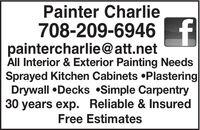 Painter Charlie708-209-6946 fpaintercharlie@att.netAll Interior & Exterior Painting NeedsSprayed Kitchen Cabinets PlasteringDrywall Decks Simple Carpentry30 years exp. Reliable & InsuredFree Estimates Painter Charlie 708-209-6946 f paintercharlie@att.net All Interior & Exterior Painting Needs Sprayed Kitchen Cabinets Plastering Drywall Decks Simple Carpentry 30 years exp. Reliable & Insured Free Estimates