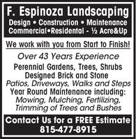 F. Espinoza LandscapingDesign  Construction  MaintenanceCommercialResidental - ½ Acre&UpWe work with you from Start to Finish!Over 43 Years ExperiencePerennial Gardens, Trees, ShrubsDesigned Brick and StonePatios, Driveways, Walks and StepsYear Round Maintenance including:Mowing, Mulching, Fertilizing,Trimming of Trees and BushesContact Us for a FREE Estimate815-477-8915 F. Espinoza Landscaping Design  Construction  Maintenance CommercialResidental - ½ Acre&Up We work with you from Start to Finish! Over 43 Years Experience Perennial Gardens, Trees, Shrubs Designed Brick and Stone Patios, Driveways, Walks and Steps Year Round Maintenance including: Mowing, Mulching, Fertilizing, Trimming of Trees and Bushes Contact Us for a FREE Estimate 815-477-8915