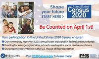 Shapeyour futureUnited StatesCensus2020START HERE >Be Counted on April 1st!Your participation in the United States 2020 Census ensures:O Our community receives $1,535 annually per individual in federal and state fundsO Funding for emergency services, schools, road repairs, social services and moreO Our proper representation in the U.S. House of Representatives#815countsVisit 2020Census.gov to learn more!DHSThis ad is funded bythe inols Departmentof Ruman Senvices2020 ENSUSContenta are solely theesponsibity of the author Shape your future United States Census 2020 START HERE > Be Counted on April 1st! Your participation in the United States 2020 Census ensures: O Our community receives $1,535 annually per individual in federal and state funds O Funding for emergency services, schools, road repairs, social services and more O Our proper representation in the U.S. House of Representatives #815counts Visit 2020Census.gov to learn more! DHS This ad is funded by the inols Department of Ruman Senvices 2020 ENSUS Contenta are solely the esponsibity of the author