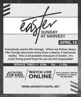 easferSUNDAYAT HARVESTAPRIL 12Everybody wants life change. When we follow Jesus,life change becomes more than a desire, it becomesreality. This is all possible because of Easter. It'sGod's living proof that He can do the impossible!SERVICE TIMES /// 8:30a10a . 11:30aACTIVITIESWATCH LIVE725 S COUNTY LINE RDFOR KIDSSANDWICH IL 60548ONLINEINFANTS - 5TH GRADE815.786.8669wwW.HARVESTCHAPEL.NETBNKE1766487 easfer SUNDAY AT HARVEST APRIL 12 Everybody wants life change. When we follow Jesus, life change becomes more than a desire, it becomes reality. This is all possible because of Easter. It's God's living proof that He can do the impossible! SERVICE TIMES /// 8:30a 10a . 11:30a ACTIVITIES WATCH LIVE 725 S COUNTY LINE RD FOR KIDS SANDWICH IL 60548 ONLINE INFANTS - 5TH GRADE 815.786.8669 wwW.HARVESTCHAPEL.NET BNKE1766487