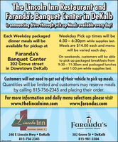The Lincoln Inn Restaurant andFaranda's Banguet Center in Dekalbisannouncing drive through pickup Meals available every day!Each Weekday packagedWeekday Pick up times will be4:30  6:30pm while supplies last.Meals are $14.00 each and menuwill be varied each day.dinner meals will beavailable for pickup atFaranda'sBanquet Center302 Grove streetOn weekends, customers will be ableto pick up packaged breakfasts from9:30  11:30am and packaged lunchesuntil 1:00 pm while supplies last.in Downtown DeKalbCustomers will not need to get out of their vehicle to pick up meals.Quantities will be limited and customers may reserve mealsby calling 815-756-2345 and placing their order.For more information and daily menu selections please visitwww.thelincolninn.comwww.farandas.comincoln InnFaranda'sDowntown Dekalb, ILBANQUETS - RECEPTIONS - MEETINGS240 E Lincoln Hwy DeKalb302 Grove St  DeKalb815-756-2345815-981-3304SM-CL1767587 The Lincoln Inn Restaurant and Faranda's Banguet Center in Dekalb isannouncing drive through pickup Meals available every day! Each Weekday packaged Weekday Pick up times will be 4:30  6:30pm while supplies last. Meals are $14.00 each and menu will be varied each day. dinner meals will be available for pickup at Faranda's Banquet Center 302 Grove street On weekends, customers will be able to pick up packaged breakfasts from 9:30  11:30am and packaged lunches until 1:00 pm while supplies last. in Downtown DeKalb Customers will not need to get out of their vehicle to pick up meals. Quantities will be limited and customers may reserve meals by calling 815-756-2345 and placing their order. For more information and daily menu selections please visit www.thelincolninn.com www.farandas.com incoln Inn Faranda's Downtown Dekalb, IL BANQUETS - RECEPTIONS - MEETINGS 240 E Lincoln Hwy DeKalb 302 Grove St  DeKalb 815-756-2345 815-981-3304 SM-CL1767587