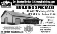 Get Started Today@ ClearyBuilding.comCLEARYAGRICULTURE SUBURBAN  COMMERCIAL  HOME  HORSEBUILDING CORP.BUILDING SPECIALS!30' x 40' x 14'  Starting at $15,37436' x 54' x 15'  Starting at $21,388FEATURING:ClopayFABRALCALL US FOR A FREE CONSULTATION!Building pictured is not priced in ad.Crew travel required over 50 miles. Localbuilding code modifications extra.Price subject to change without noticeSandwich, IL815-786-9592800-373-5550  ClearyBuilding.com104.002640SM-CL1764463 Get Started Today@ ClearyBuilding.com CLEARY AGRICULTURE SUBURBAN  COMMERCIAL  HOME  HORSE BUILDING CORP. BUILDING SPECIALS! 30' x 40' x 14'  Starting at $15,374 36' x 54' x 15'  Starting at $21,388 FEATURING: Clopay FABRAL CALL US FOR A FREE CONSULTATION! Building pictured is not priced in ad. Crew travel required over 50 miles. Local building code modifications extra. Price subject to change without notice Sandwich, IL 815-786-9592 800-373-5550  ClearyBuilding.com 104.002640 SM-CL1764463