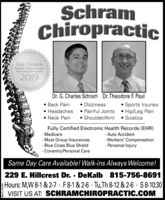 SchramChiropracticDaily ChronicleReaders Choice AwardsBepresenthig Dekalla County2019Dr. G. Charles Schram Dr. Theodore F. Paul Dizziness Back Pain Headaches Neck Pain Sports Injuries Painful Joints  Hip/Leg Pain Shoulder/Arm  SciaticaFully Certified Electronic Health Records (EHR)- Medicare- Most Group Insurances- Blue Cross Blue ShieldCoventry/Personal Care- Auto Accident- Workers' Compensation- Personal InjurySame Day Care Available! Walk-ins Always Welcome!229 E. Hillcrest Dr.  DeKalb 815-756-8691Hours: M,W 8-1 & 2-7 · F8-1 & 2-6 · Tu,Th 8-12 & 2-6 · S8-10:30VISIT US AT: SCHRAMCHIROPRACTIC.COMSM-CL1753895 Schram Chiropractic Daily Chronicle Readers Choice Awards Bepresenthig Dekalla County 2019 Dr. G. Charles Schram Dr. Theodore F. Paul  Dizziness  Back Pain  Headaches  Neck Pain  Sports Injuries  Painful Joints  Hip/Leg Pain  Shoulder/Arm  Sciatica Fully Certified Electronic Health Records (EHR) - Medicare - Most Group Insurances - Blue Cross Blue Shield Coventry/Personal Care - Auto Accident - Workers' Compensation - Personal Injury Same Day Care Available! Walk-ins Always Welcome! 229 E. Hillcrest Dr.  DeKalb 815-756-8691 Hours: M,W 8-1 & 2-7 · F8-1 & 2-6 · Tu,Th 8-12 & 2-6 · S8-10:30 VISIT US AT: SCHRAMCHIROPRACTIC.COM SM-CL1753895