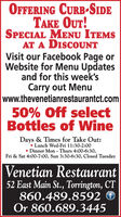 OFFERING CURB-SIDETAKE OUT!SPECIAL MENU ITEMSAT A DISCOUNTVisit our Facebook Page orWebsite for Menu Updatesand for this week'sCarry out Menuwww.thevenetianrestaurantct.com50% Off selectBottles of WineDays & Times for Take Out: Lunch Wed-Fri 11:30-2:00 Dinner Mon - Thurs 4:00-6:30,Fri & Sat 4:00-7:00, Sun 3:30-6:30, Closed TuesdayVenetian Restaurant52 East Main St., Torrington, CT860.489.8592 ©Or 860.689.3445 OFFERING CURB-SIDE TAKE OUT! SPECIAL MENU ITEMS AT A DISCOUNT Visit our Facebook Page or Website for Menu Updates and for this week's Carry out Menu www.thevenetianrestaurantct.com 50% Off select Bottles of Wine Days & Times for Take Out:  Lunch Wed-Fri 11:30-2:00  Dinner Mon - Thurs 4:00-6:30, Fri & Sat 4:00-7:00, Sun 3:30-6:30, Closed Tuesday Venetian Restaurant 52 East Main St., Torrington, CT 860.489.8592 © Or 860.689.3445
