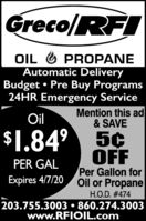 Greco/RFIOIL O PROPANEAutomatic DeliveryBudget  Pre Buy Programs24HR Emergency ServiceMention this ad& SAVEOil$1.84° 5¢OFFPer Gallon forOil or PropanePER GALExpires 4/7/20H.O.D. #474203.755.3003  860.274.3003www.RFIOIL.com Greco/RFI OIL O PROPANE Automatic Delivery Budget  Pre Buy Programs 24HR Emergency Service Mention this ad & SAVE Oil $1.84° 5¢ OFF Per Gallon for Oil or Propane PER GAL Expires 4/7/20 H.O.D. #474 203.755.3003  860.274.3003 www.RFIOIL.com