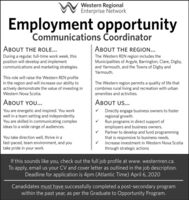 Western RegionalEnterprise NetworkEmployment opportunityCommunications oordinatorABOUT THE ROLE...ABOUT THE REGION...During a regular, full-time work week, thisposition will develop and implementcommunications and marketing strategies.The Western REN region includes theMunicipalities of Argyle, Barrington, Clare, Digby,and Yarmouth, and the Towns of Digby andYarmouth.This role will raise the Western REN profilein the region and will increase our ability toactively demonstrate the value of investing inThe Western region permits a quality of life thatcombines rural living and recreation with urbanWestern Nova Scotia.amenities and activities.ABOUT YOU...ABOUT US...V Directly engage business owners to fosterregional growth.Run programs in direct support ofemployers and business owners.Partner to develop and fund programmingthat is responsive to business needs.V Increase investment in Western Nova Scotiathrough strategic actionsYou are energetic and inspired. You workwell in a team setting and independently.You are skilled in communicating complexideas to a wide range of audiences.You take direction well, thrive in afast-paced, team environment, and youtake pride in your work.If this sounds like you, check out the full job profile at www. westernren.ca.To apply, email us your CV and cover letter as outlined in the job description.Deadline for application is 4pm (Atlantic Time) April 6, 2020Canadidates must have successfully completed a post-secondary programwithin the past year, as per the Graduate to Opportunity Program. Western Regional Enterprise Network Employment opportunity Communications oordinator ABOUT THE ROLE... ABOUT THE REGION... During a regular, full-time work week, this position will develop and implement communications and marketing strategies. The Western REN region includes the Municipalities of Argyle, Barrington, Clare, Digby, and Yarmouth, and the Towns of Digby and Yarmouth. This role will raise the Western REN profile in the region and will increase our ability to actively demonstrate the value of investing in The Western region permits a quality of life that combines rural living and recreation with urban Western Nova Scotia. amenities and activities. ABOUT YOU... ABOUT US... V Directly engage business owners to foster regional growth. Run programs in direct support of employers and business owners. Partner to develop and fund programming that is responsive to business needs. V Increase investment in Western Nova Scotia through strategic actions You are energetic and inspired. You work well in a team setting and independently. You are skilled in communicating complex ideas to a wide range of audiences. You take direction well, thrive in a fast-paced, team environment, and you take pride in your work. If this sounds like you, check out the full job profile at www. westernren.ca. To apply, email us your CV and cover letter as outlined in the job description. Deadline for application is 4pm (Atlantic Time) April 6, 2020 Canadidates must have successfully completed a post-secondary program within the past year, as per the Graduate to Opportunity Program.