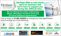 HeritageWill WritersHeritage Wills is very muchopen for business andwe're here to support youduring this difficult time.Because peace of mind mattersWe are offering free online conferencing(Skype, WhatsApp, Facetime, Zoom etc)as well as telephone appointments.Call us today on 01480 465855 to arrange your free appointmentand to arrange any of the following:Will WitingPower of Attorney(LPA)Property Protection TrustsTrustsProbate ServicesDocument StorageProperty Trile ChangesFuneral Planswww.heritagewills.co.ukThe Hunts PostHUNTINGDONSHIREThis firm complies with theIPW Code of PracticeBUSINESSInstitute ofProfessionalWillwritersNational Paralegal Awardsf in O2019 WINNERAWARDS 2019APPROVED CODETRADINOSTANDARDS.OMEMDER.ISTIVNH Heritage Will Writers Heritage Wills is very much open for business and we're here to support you during this difficult time. Because peace of mind matters We are offering free online conferencing (Skype, WhatsApp, Facetime, Zoom etc) as well as telephone appointments. Call us today on 01480 465855 to arrange your free appointment and to arrange any of the following: Will Witing Power of Attorney(LPA) Property Protection Trusts Trusts Probate Services Document Storage Property Trile Changes Funeral Plans www.heritagewills.co.uk The Hunts Post HUNTINGDONSHIRE This firm complies with the IPW Code of Practice BUSINESS Institute of Professional Willwriters National Paralegal Awards f in O 2019 WINNER AWARDS 2019 APPROVED CODE TRADINOSTANDARDS.O MEMDER. ISTIVNH