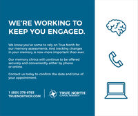 WE'RE WORKING TOKEEP YOU ENGAGED.We know you've come to rely on True North forour memory assessments. And tracking changesin your memory is now more important than ever.Our memory clinics will continue to be offeredsecurely and conveniently either by phoneor online.Contact us today to confirm the date and time ofyour appointment.1 (855) 378-8783TRUE NORTHCLINICAL RESEARCHTRUENORTHCR.COM WE'RE WORKING TO KEEP YOU ENGAGED. We know you've come to rely on True North for our memory assessments. And tracking changes in your memory is now more important than ever. Our memory clinics will continue to be offered securely and conveniently either by phone or online. Contact us today to confirm the date and time of your appointment. 1 (855) 378-8783 TRUE NORTH CLINICAL RESEARCH TRUENORTHCR.COM