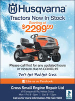 ÖHusqvarnaTractors Now In StockStarting at$229999Please call first for any updated hoursor closure due to COVID-19Don't Get Mad Get Crossf Like us on FacebookCross Small Engine Repair Ltd69 Conquerall Rd, Hebbs CrossMon - Fri: 8 - 5pm | Sat: 8 - 12pmCall us for more information: 902-543-9683BBB. ÖHusqvarna Tractors Now In Stock Starting at $229999 Please call first for any updated hours or closure due to COVID-19 Don't Get Mad Get Cross f Like us on Facebook Cross Small Engine Repair Ltd 69 Conquerall Rd, Hebbs Cross Mon - Fri: 8 - 5pm | Sat: 8 - 12pm Call us for more information: 902-543-9683 BBB.