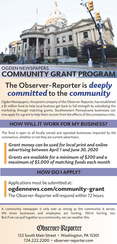 OGDEN NEWSPAPERSCOMMUNITY GRANT PROGRAMThe Observer-Reporter is deeplycommitted to the communityOgden Newspapers, the parent company of the Observer-Reporter, has establisheda $1 million fund to help local business get back to full strength by subsidizing themarketing through matching grants. Southwestern Pennsylvania businesses cannow apply for a grant to help them recover from the effects of the coronavirus crisis.HOW WILL IT WORK FOR MY BUSINESS?The fund is open to all locally owned and operated businesses impacted by thecoronavirus, whether or not they are current advertisers.Grant money can be used for local print and onlineadvertising between April 1 and June 30, 2020Grants are available for a minimum of $200 and amaximum of $5,000 of matching funds each monthHOW DO I APPLY?Applications must be submitted at:ogdennews.com/community-grantThe Observer-Reporter will respond within 72 hoursA community newspaper is only ever as strong as the community it serves.We know businesses and employees are hurting. We're hurting too.But if we can pull together as a community, we can weather this.Observer-Reporter122 South Main Street · Washington, PA 15301724.222.2200  observer-reporter.com OGDEN NEWSPAPERS COMMUNITY GRANT PROGRAM The Observer-Reporter is deeply committed to the community Ogden Newspapers, the parent company of the Observer-Reporter, has established a $1 million fund to help local business get back to full strength by subsidizing the marketing through matching grants. Southwestern Pennsylvania businesses can now apply for a grant to help them recover from the effects of the coronavirus crisis. HOW WILL IT WORK FOR MY BUSINESS? The fund is open to all locally owned and operated businesses impacted by the coronavirus, whether or not they are current advertisers. Grant money can be used for local print and online advertising between April 1 and June 30, 2020 Grants are available for a minimum of $200 and a maximum of $5,000 of matching funds each month HOW DO I APPLY? Applications must be submitted at: ogdennews.com/community-grant The Observer-Reporter will respond within 72 hours A community newspaper is only ever as strong as the community it serves. We know businesses and employees are hurting. We're hurting too. But if we can pull together as a community, we can weather this. Observer-Reporter 122 South Main Street · Washington, PA 15301 724.222.2200  observer-reporter.com