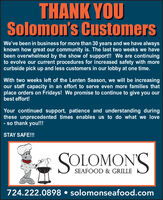 THANK YOUSolomon's CustomersWe've been in business for more than 30 years and we have alwaysknown how great our community is. The last two weeks we havebeen overwhelmed by the show of support!! We are continuingto evolve our current procedures for increased safety with morecurbside pick up and less customers in our lobby at one time.With two weeks left of the Lenten Season, we will be increasingour staff capacity in an effort to serve even more families thatplace orders on Fridays! We promise to continue to give you ourbest effort!Your continued support, patience and understanding duringthese unprecedented times enables us to do what we love- so thank you!!!STAY SAFE!!!SOLOMON'SSEAFOOD & GRILLE724.222.0898  solomonseafood.com THANK YOU Solomon's Customers We've been in business for more than 30 years and we have always known how great our community is. The last two weeks we have been overwhelmed by the show of support!! We are continuing to evolve our current procedures for increased safety with more curbside pick up and less customers in our lobby at one time. With two weeks left of the Lenten Season, we will be increasing our staff capacity in an effort to serve even more families that place orders on Fridays! We promise to continue to give you our best effort! Your continued support, patience and understanding during these unprecedented times enables us to do what we love - so thank you!!! STAY SAFE!!! SOLOMON'S SEAFOOD & GRILLE 724.222.0898  solomonseafood.com