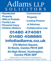 Adlams LLPSOLICITO RSResidentialCommercialProperty Wills & ProbateFamily LawPersonal InjuryProperty Lasting Powersof AttorneyChildren Matters Collaborative Law01480 47406101480 458885info@adlams.co.uk37b Market Square,St Neots, Cambs PE19 2AR84 High Street, Huntingdon,Cambs PE29 3DPAdlams LLP is authorised and regulated bythe Solicitors Regulation Authority under number 492416 Adlams LLP SOLICITO RS Residential Commercial Property  Wills & Probate Family Law Personal Injury Property  Lasting Powers of Attorney Children Matters  Collaborative Law 01480 474061 01480 458885 info@adlams.co.uk 37b Market Square, St Neots, Cambs PE19 2AR 84 High Street, Huntingdon, Cambs PE29 3DP Adlams LLP is authorised and regulated by the Solicitors Regulation Authority under number 492416