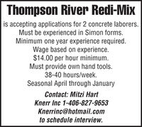 Thompson River Redi-Mixis accepting applications for 2 concrete laborers.Must be experienced in Simon forms.Minimum one year experience required.Wage based on experience.$14.00 per hour minimum.Must provide own hand tools.38-40 hours/week.Seasonal April through JanuaryContact: Mitzi HartKnerr Inc 1-406-827-9653Knerrinc@hotmail.comto schedule interview. Thompson River Redi-Mix is accepting applications for 2 concrete laborers. Must be experienced in Simon forms. Minimum one year experience required. Wage based on experience. $14.00 per hour minimum. Must provide own hand tools. 38-40 hours/week. Seasonal April through January Contact: Mitzi Hart Knerr Inc 1-406-827-9653 Knerrinc@hotmail.com to schedule interview.
