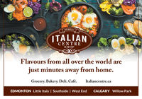 SPINELLIITALIANCENTRESHOPFlavours from all over the world arejust minutes away from home.Grocery. Bakery. Deli. Café.Italiancentre.caEDMONTON Little Italy | Southside | West EndCALGARY Willow Park SPINELLI ITALIAN CENTRE SHOP Flavours from all over the world are just minutes away from home. Grocery. Bakery. Deli. Café. Italiancentre.ca EDMONTON Little Italy | Southside | West End CALGARY Willow Park